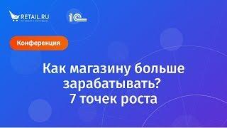 """Как магазину больше заработать. 7 точек роста. Организаторы сайт Retail.ru и фирма """"1С"""""""