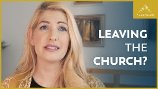 To Anyone Thinking About Leaving the Catholic Church