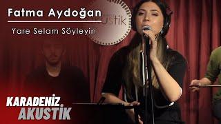 Fatma Aydoğan - Yare Selam Söyleyin #KaradenizAkustik