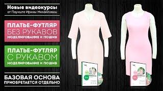 Платье-футляр на подкладке с рукавом и без рукава Моделирование и пошив Видео-курс по пошиву платья