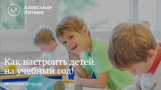 Как настроить ребенка на учебный год - советы Александра Литвина