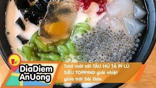 Tươi mát với TÀU HỦ TẢ PÍ LÙ SIÊU TOPPING giải nhiệt giữa trời Sài Gòn | Địa điểm ăn uống