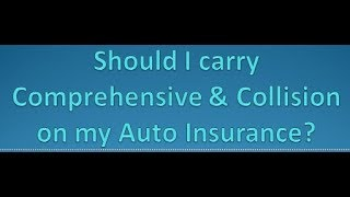 Should I carry Comprehensive & Collision coverage on my Auto Insurance?