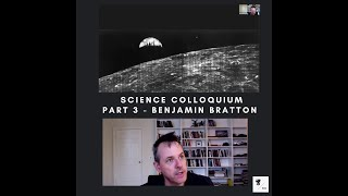 Science Colloquium - Part 3 - Benjamin Bratton