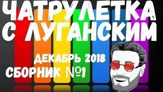 Чатрулетка с Луганским сборник декабрь 2018 часть 1