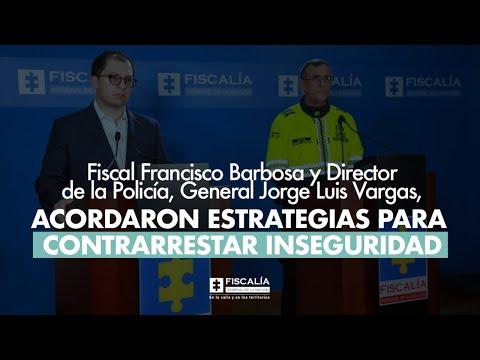 Fiscal Francisco Barbosa: Fiscalía y Policía articulan esfuerzos en lucha contra inseguridad