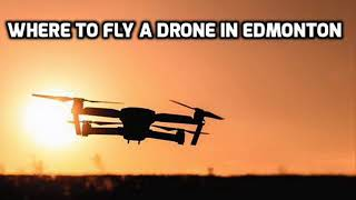 WHERE TO FLY A DRONE IN EDMONTON