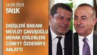 Dışişleri Bakanı Mevlüt Çavuşoğlu merak edilenleri Cüneyt Özdemir'e anlattı - 5N1K 14.09.2019