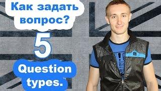 КАК ЗАДАТЬ ВОПРОС? 5 types of questions