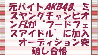 """元バイトAKB48、ミスヤングチャンピオンFLが""""フードフェスアイドル""""に加入オーディション突破し合格"""