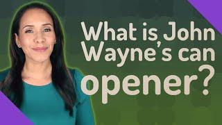 What is John Wayne's can opener?