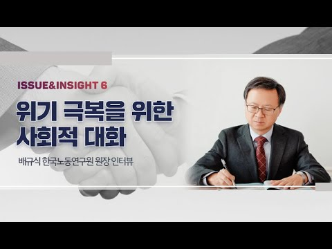 [ISSUE&INSIGHT] 위기 극복을 위한 사회적 대화 : 배규식 한국노동연구원장 인터뷰 동영상표지