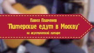 Павел Пламенев - Питерские едут в Москву (на акустической гитаре)