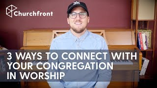 3 WAYS WORSHIP LEADERS CAN CONNECT WITH THEIR CONGREGATION
