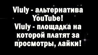 Viuly - альтернатива YouTube! Viuly - площадка на которой платят!