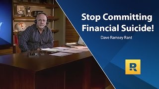 Stop Committing Financial Suicide! - Dave Ramsey Rant