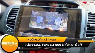 Hướng dẫn cách căn chỉnh và cài đặt camera 360 độ 3D pro trên xe ô tô