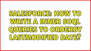 Salesforce: How to write a Inner SOQL Queries to Orderby Lastmodified date? (2 Solutions!!)