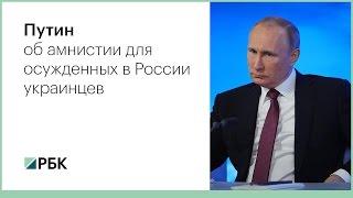 Путин об амнистии для осужденных в России украинцев