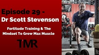 Ep.29 - Dr Scott Stevenson - Fortitude Training & The Mindset To Grow Max Muscle
