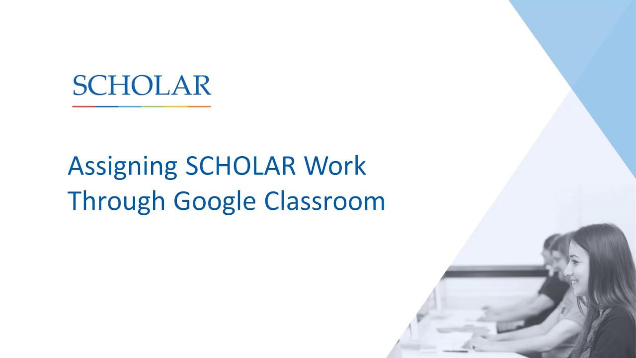 Assigning SCHOLAR Work Through Google Classroom