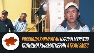 Россияда кармалган Нурлан Муратов полиция кызматкерин аткан эмес