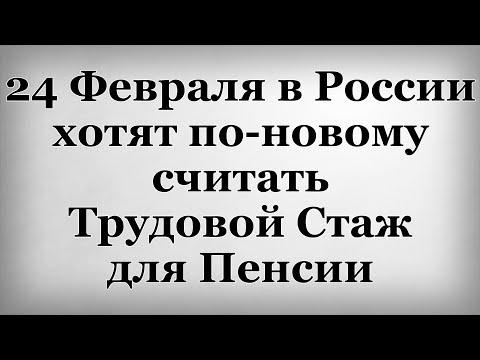 24 Февраля в России хотят по новому считать Трудовой Стаж для Пенсии