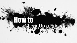 How to Cheer Up a Friend
