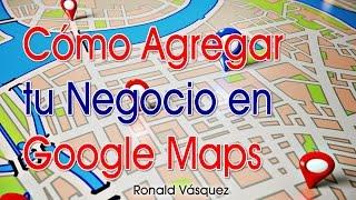 Como Agregar tu Negocio en Google Maps