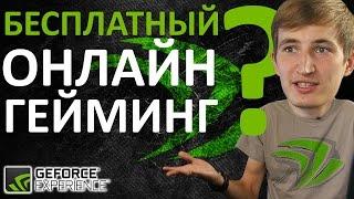 Бесплатный Онлайн Гейминг? Новый GeForce Experience