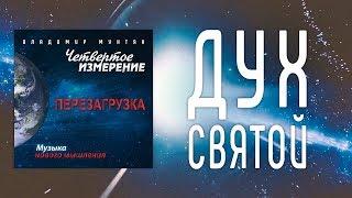 МУЗЫКА НОВОГО МЫШЛЕНИЯ - ДУХ СВЯТОЙ / ВЛАДИМИР МУНТЯН