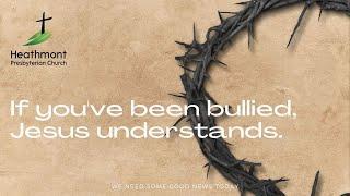 If you've been bullied, Jesus understands. Mark 15:16-20