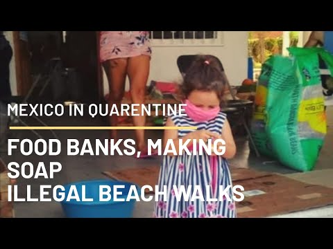 MEXICO IN QUARENTINE: FOOD BANKS, MAKING SOAP AND ILLEGAL BEACH WALKS