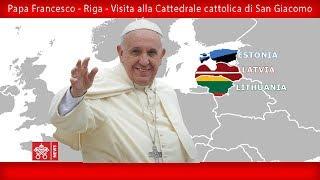 Papa Francesco - Riga –Visita alla Cattedrale di San Giacomo 24092018