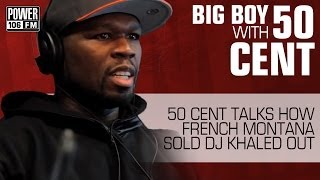 50 Cent tells Big Boy how French Montana Sold DJ Khaled Out