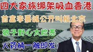 四大家族绑架吸血香港!首富李嘉诚公开叫板北京,狼子野心太险恶!火药桶一触即发