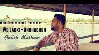 Wo Ladki - Andhadhun | Acoustic Cover | Amit Trivedi | Arijit Singh | Aniish Mathew