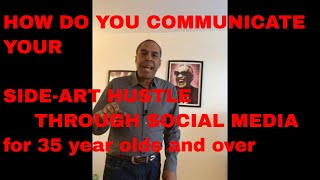 HOW DO YOU COMMUNICATE YOUR SIDE-ART HUSTLE THROUGH SOCIAL MEDIA FOR 35 YEAR OLDS AND OVER