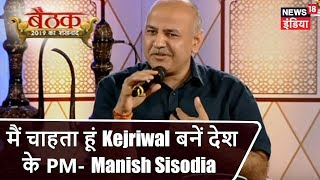 #Baithak में Manish Sisodia LIVE | मैं चाहता हूं Kejriwal बनें देश के PM- मनीष | News18 India