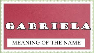 MEANING OF THE NAME GABRIELA, FUN FACTS, HOROSCOPE