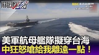 敏感時刻美軍航母艦隊擬穿台海 中國抓狂怒嗆「給我離遠一點」!-關鍵精華