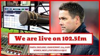 Live on 102.5FM   Michael Owen   England   Loans   NUFC Women   Fixtures   & a quiz!