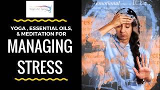 Managing Stress with Yoga, Essential Oils, & Meditation