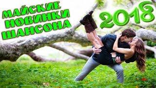 ШАНСОН. МАЙ. 2018 | ШИКАРНЫЕ НОВЫЕ ПЕСНИ ШАНСОНА 2018