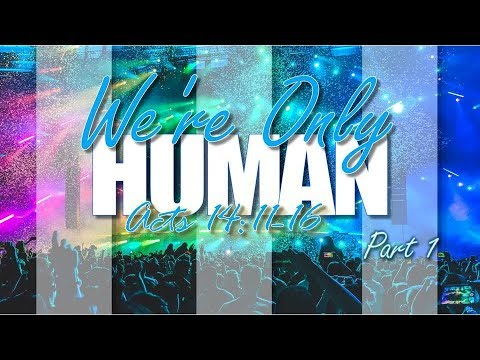 Were Only Humans Pt. 1 Acts 14: 11-16