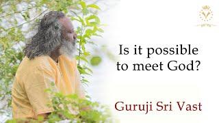 Is it possible to meet God? – Guruji Sri Vast