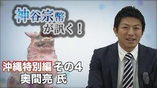 沖縄特別編 その4 奥間亮氏・基地問題はみんなの問題! 【CGS 神谷宗幣】