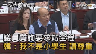 議員質詢要求站全程 韓國瑜:我不是小學生 請尊重【一刀未剪看新聞】