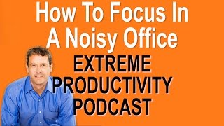 How To Focus In A Noisy Open Office - Extreme Productivity with Kevin Kruse