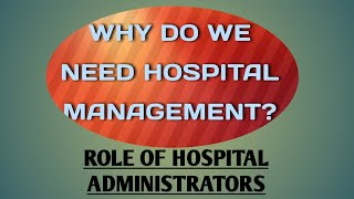 WHY DO WE NEED HOSPITAL MANAGEMENT?HOSPITAL ADMINISTRATOR & ITS ROLE